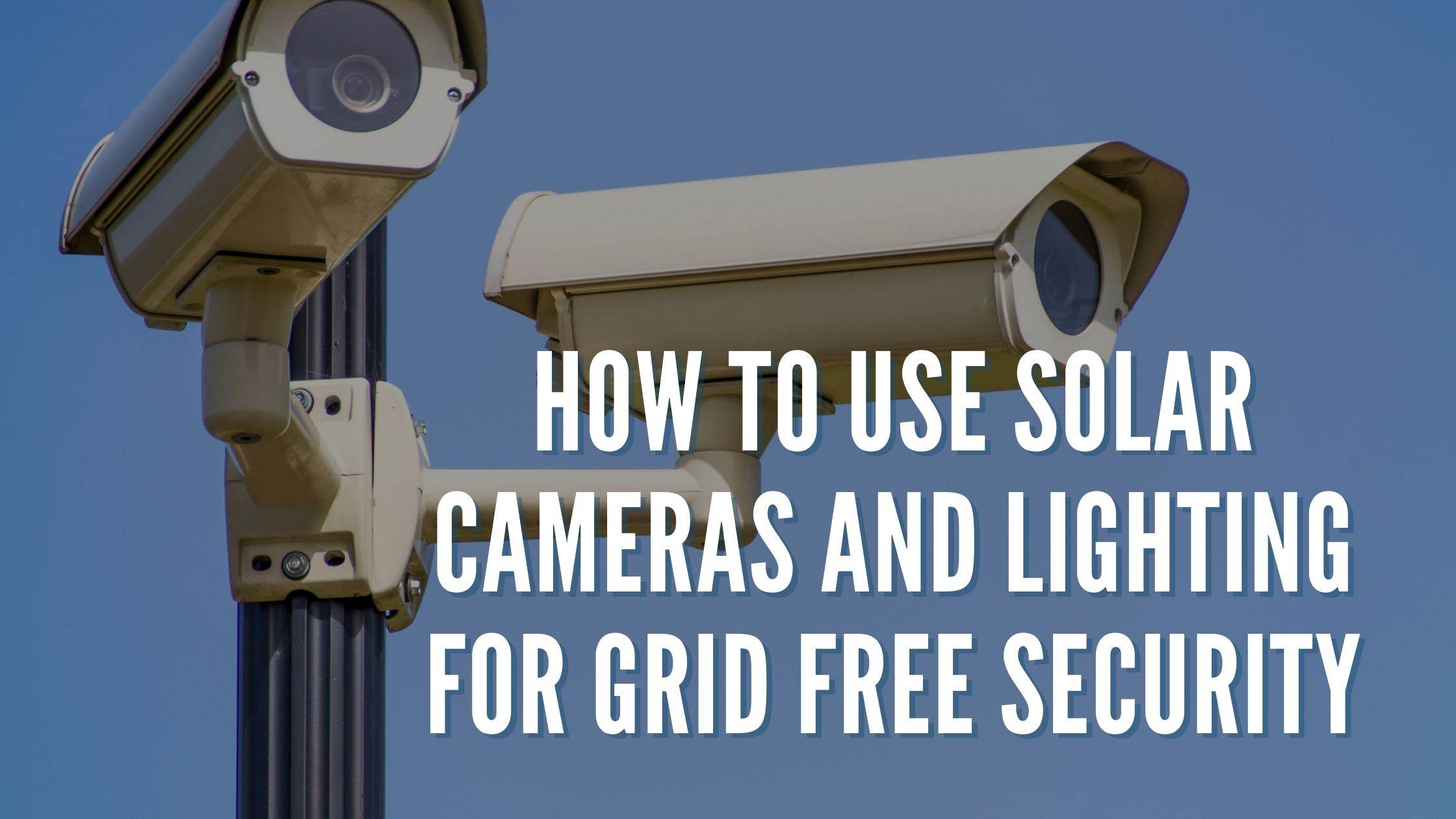 How To Use Solar Cameras and Lighting for Grid Free Security